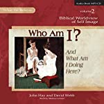Who Am I? (And What Am I Doing Here?): Biblical Worldview of Self-Image (What We Believe, Volume 2) | John Hay,David Webb