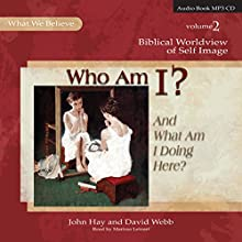Who Am I? (And What Am I Doing Here?): Biblical Worldview of Self-Image (What We Believe, Volume 2) Audiobook by John Hay, David Webb Narrated by Marissa Leinart
