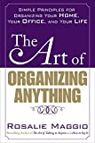 Rosalie Maggio The Art of Organizing Anything: Simple Principles for Organizing Your Home, Your Office, and Your Life: Simple Prinicples for Organizing Your Home, Your Office, and Your Life