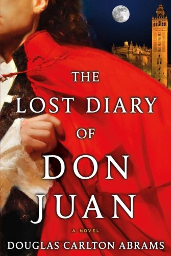 The Lost Diary of Don Juan: An Account of the True Arts of Passion and the Perilous Adventure of Love, Abrams,Douglas Carlton