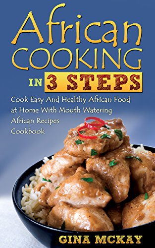 African Cooking in 3 Steps: Cook Easy And Healthy African Food at Home With Mouth Watering African Recipes Cookbook by Gina McKay