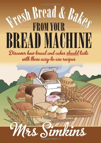 Fresh Bread & Bakes from Your Bread Machine: Discover how bread and cakes should taste with these easy-to-use recipes by Sue Simkins