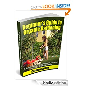 Beginner's Guide to Organic Gardening: A Simple Guide to Starting and Growing a Home Garden Naturally