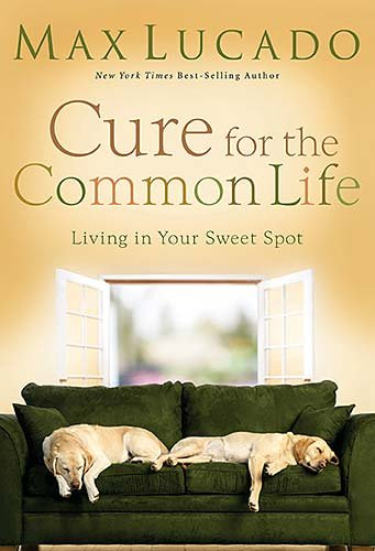 Cure for the Common Life: Living in Your Sweet Spot, Lucado, Max