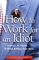 How to Work for an Idiot: Survive &amp; Thrive Without Killing Your Boss