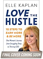 Love the Hustle: 10 Steps to Earn More and Be More--One Woman's Journey from Struggling Temp to Thriving CEO