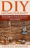DIY Aromatherapy: The Best Beginners Step-By-Step Guide to Essential Oils and Aromatherapy Secrets - Recipes Included