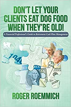 Don't Let Your Clients Eat Dog Food When They're Old!: A Financial Professional's Guide To Retirement Cash Flow Management