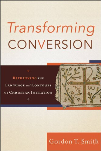 Transforming Conversion: Rethinking the Language and Contours of Christian Initiation, Gordon T. Smith