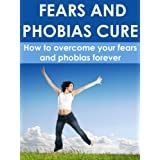 Fears and phobias cure: How to Overcome All Your Fears and Phobias Forever ~ Boris Simbera