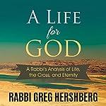 A Life for God: A Rabbi's Analysis of the Cross, Life, and Eternity | Rabbi Greg Hershberg
