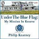 Under The Blue Flag: My Mission in Kosovo (       UNABRIDGED) by Philip Kearney Narrated by Philip Kearney