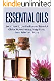 Essential Oils: Learn How to Use the Power of Essential Oils for Aromatherapy, Weight Loss, Stress Relief and Beauty: Aromatherapy, Beauty, Coconut Oil (English Edition)