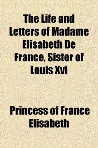The Life and Letters of Madame Elisabeth De France, Sister of Louis Xvi