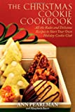 Ann Pearlman The Christmas Cookie Cookbook: All the Rules and Delicious Recipes to Start Your Own Holiday Cookie Club