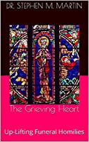 The Grieving Heart: Up-Lifting Funeral Homilies [Kindle Edition]