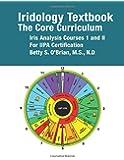 Iridology Textbook:  The  Core Curriculum: Iris Analysis Courses I and II  for IIPA Certification