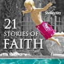 21 Stories of Faith: Real People, Real Stories, Real Faith (A Life of Faith) (       UNABRIDGED) by Shelley Hitz Narrated by C. J. Hitz, Shelley Hitz