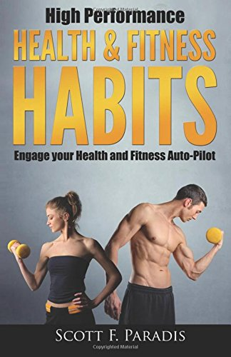 High Performance Health and Fitness Habits: Engage your Health and Fitness Auto-Pilot