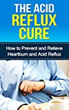 The Acid Reflux Cure: How to Prevent and Relieve Heartburn and Acid Reflux