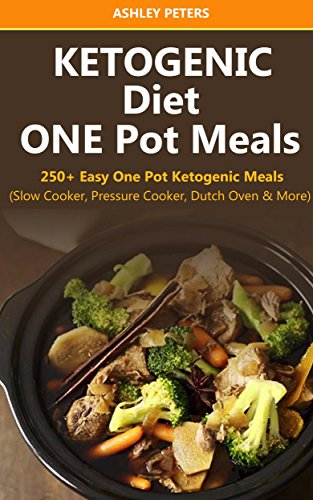 Ketogenic Diet: 250+ Easy One Pot Ketogenic Meals from Your Slow Cooker, Pressure Cooker, Dutch Oven and More by Ashley Peters