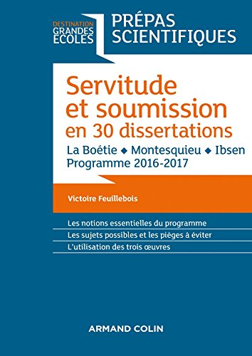 Servitude et Soumission en 30 dissertations - Prépas scientifiques 2016-2017 : La Boétie, Montesquieu, Ibsen (Destination Grandes Ecoles)