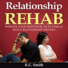 Relationship Rehab: Improve Your Emotional IQ to Finally Reach Relationship Nirvana Audiobook by K.C. Smith Narrated by Jim D Johnston