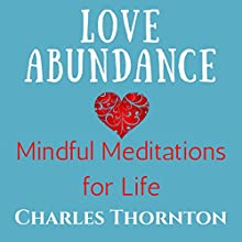 Love Abundance: Mindful Meditations for Life, Book 1 Audiobook by Charles Thornton, Elise Thornton Narrated by Kimberly Hughey