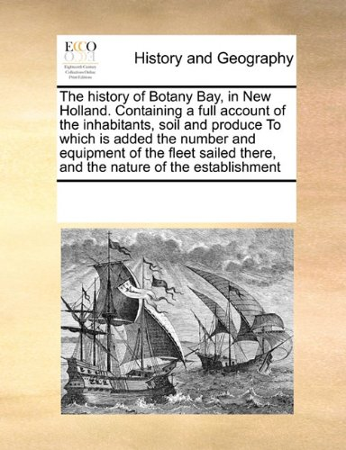 The history of Botany Bay, in New Holland. Containing a full account of the inhabitants, soil and produce To which is added the number and equipment ... there, and the nature of the establishment