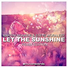 Martini Monroe & Steve Moralezz-Let The Sunshine (Remix Edition)