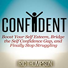 Confident: Boost Your Self Esteem, Bridge the Self Confidence Gap, and Finally Stop Struggling (       UNABRIDGED) by Ric Thompson Narrated by Smokey Rivers
