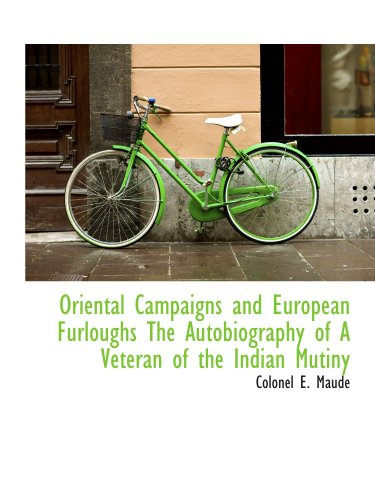 Oriental Campaigns and European Furloughs The Autobiography of A Veteran of the Indian Mutiny