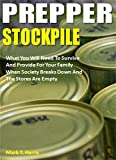 Prepper Stockpile: What You Will Need To Survive And Provide For Your Family When Society Breaks Down And The Stores Are Empty