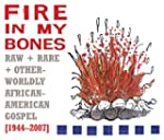 Fire In My Bones:Raw,Rare&Otherworldl...