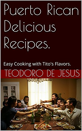 Puerto Rican Delicious Recipes.: Easy Cooking with Tito's Flavors. by Teodoro De Jesus