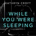 While You Were Sleeping Hörbuch von Kathryn Croft Gesprochen von: Julie Maisey