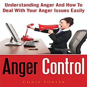 Anger Control: Understanding Anger and How to Deal with Your Anger Issues Easily Audiobook