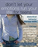 Dont Let Your Emotions Run Your Life for Teens: Dialectical Behavior Therapy Skills for Helping You Manage Mood Swings, Control Angry Outbursts, and Get Along with Others
