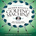Homer Kelley's Golfing Machine: The Curious Quest That Solved Golf (       UNABRIDGED) by Scott Gummer Narrated by Alan Robertson