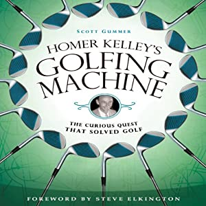 Homer Kelley's Golfing Machine: The Curious Quest That Solved Golf | [Scott Gummer]