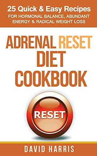Adrenal Reset Diet Cookbook: 25 Quick & Easy Recipes For Hormonal Balance, Abundant Energy & Radical Weight Loss by David Harris