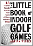 The Little Book of Indoor Golf Games: 18 Sure-fire Ways to Improve Your Game at Home or in the Office