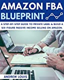 Amazon FBA: Amazon FBA Blueprint: A Step-By-Step Guide to Private Label & Build a Six-Figure Passive Income Selling on Amazon. (Amazon FBA, Private Label, Passive Income)
