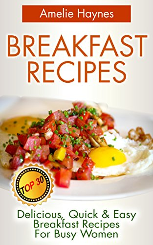 Breakfast Recipes: Top 30 Delicious, Quick & Easy Breakfast Recipes For Busy Women (Amazing Breakfast Recipes Book 2) by Amelie Haynes