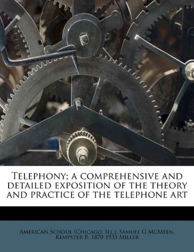 Telephony; A Comprehensive and Detailed Exposition of the Theory and Practice of the Telephone Art