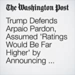 Trump Defends Arpaio Pardon, Assumed 'Ratings Would Be Far Higher' by Announcing During Hurricane | Ashley Parker