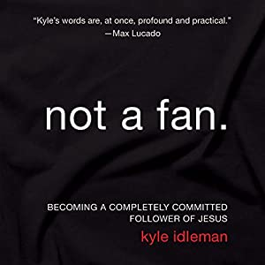 Not a Fan: Becoming a Completely Committed Follower of Jesus | [Kyle Idleman]