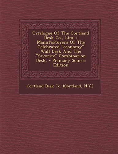 Catalogue of the Cortland Desk Co., Lim.: Manufacturers of the Celebrated Economy Wall Desk and the Favorite Combination Desk. - Primary Source Edition