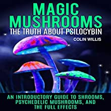 Magic Mushrooms: The Truth About Psilocybin: An Introductory Guide to Shrooms, Psychedelic Mushrooms, and the Full Effects | Livre audio Auteur(s) : Colin Willis Narrateur(s) : Kelly Rhodes