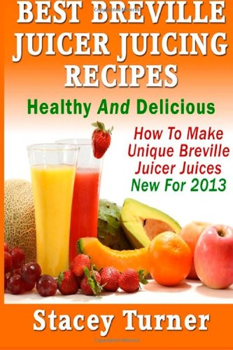 Best Breville Juicer Juicing Recipes: Healthy And Delicious: How To Make Unique Breville Juicer Juices New For 2013 by Stacey Turner